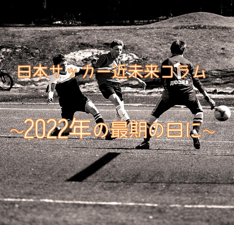 日本代表とW杯の在り方「日本サッカー近未来コラム~2022年の最期の日に~」