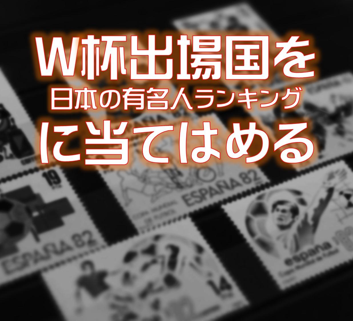 W杯出場国を「日本の有名人ランク」に当てはめると日本代表も勝てる気がしてきた