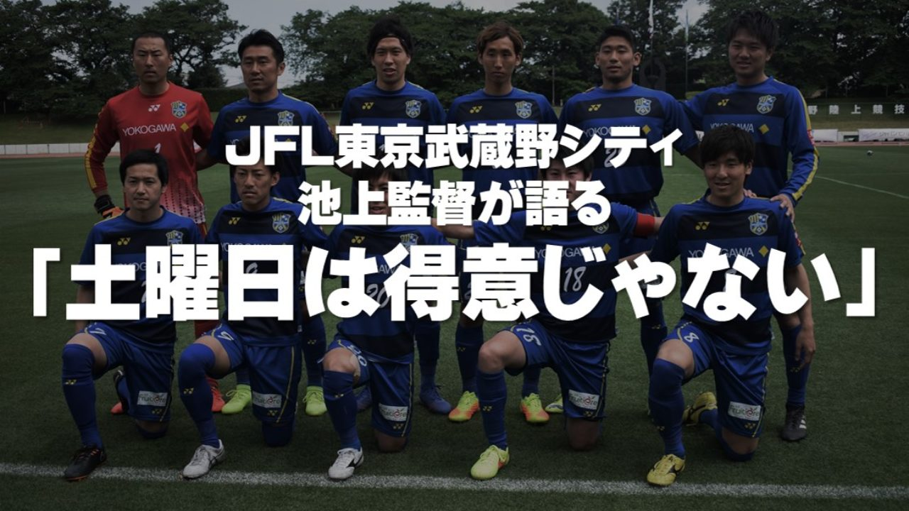 JFL東京武蔵野シティ 池上監督が語る「土曜日は得意じゃない」 – 11人 ...